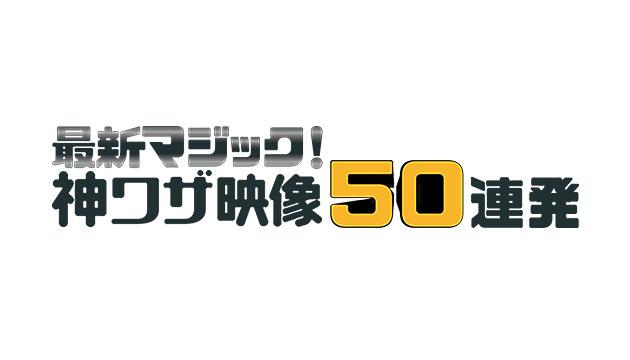 フジテレビ『最新マジック!神ワザ映像50連発』【2016.3】